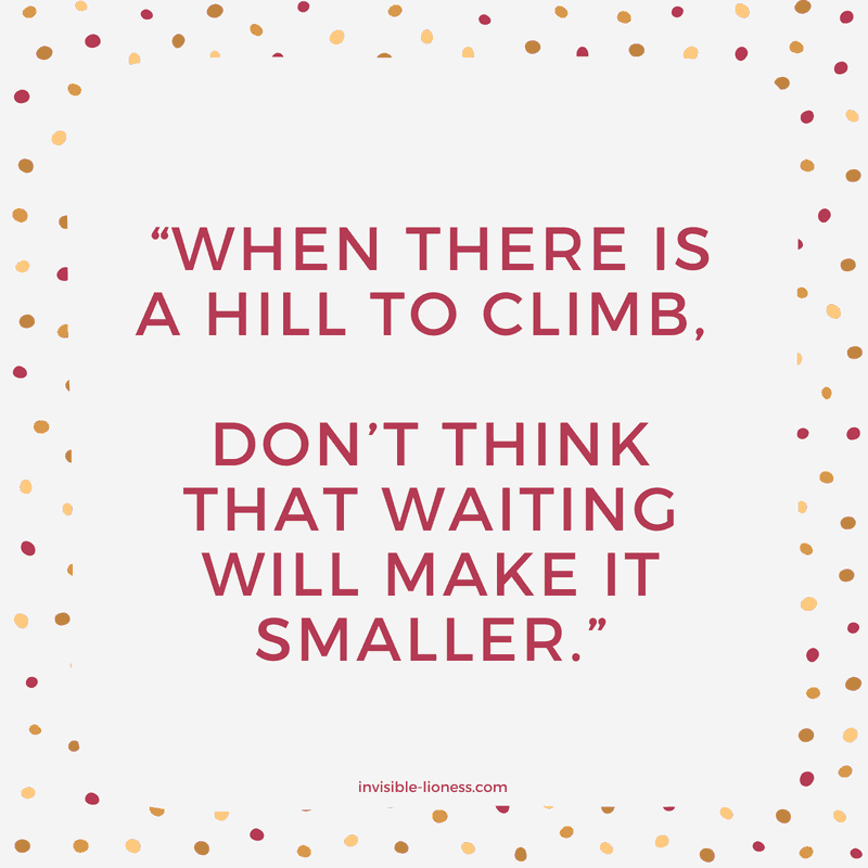 "Quote number 9 for procrastinators: ""When there is a hill to climb, don't think that waiting will make it smaller."""
