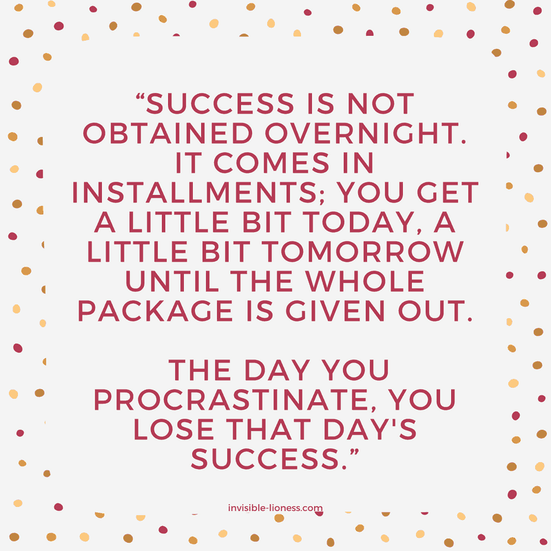 "Procrastination quote number 7: ""Success is not obtained overnight. It comes in installments; you get a little bit today, a little bit tomorrow until the whole package is given out. The day you procrastinate, you lose that day's success."""